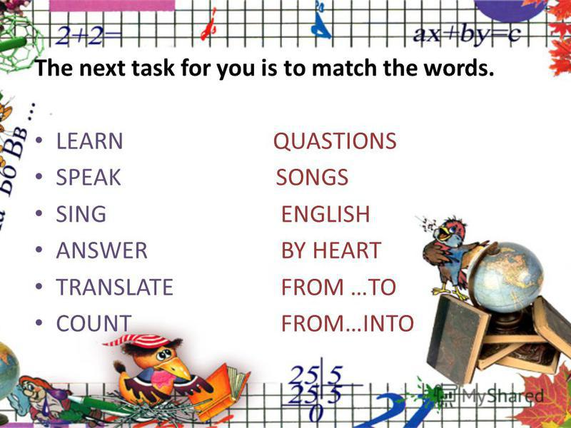 The next task for you is to match the words. LEARN QUASTIONS SPEAK SONGS SING ENGLISH ANSWER BY HEART TRANSLATE FROM …TO COUNT FROM…INTO