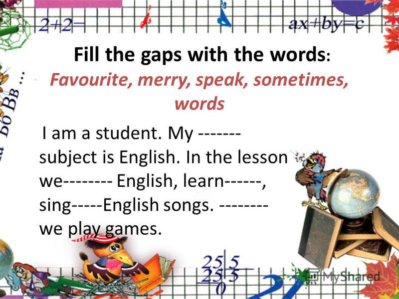 Fill the gaps with the words : Favourite, merry, speak, sometimes, words I am a student. My ------- subject is English. In the lesson we-------- English, learn------, sing-----English songs. -------- we play games.