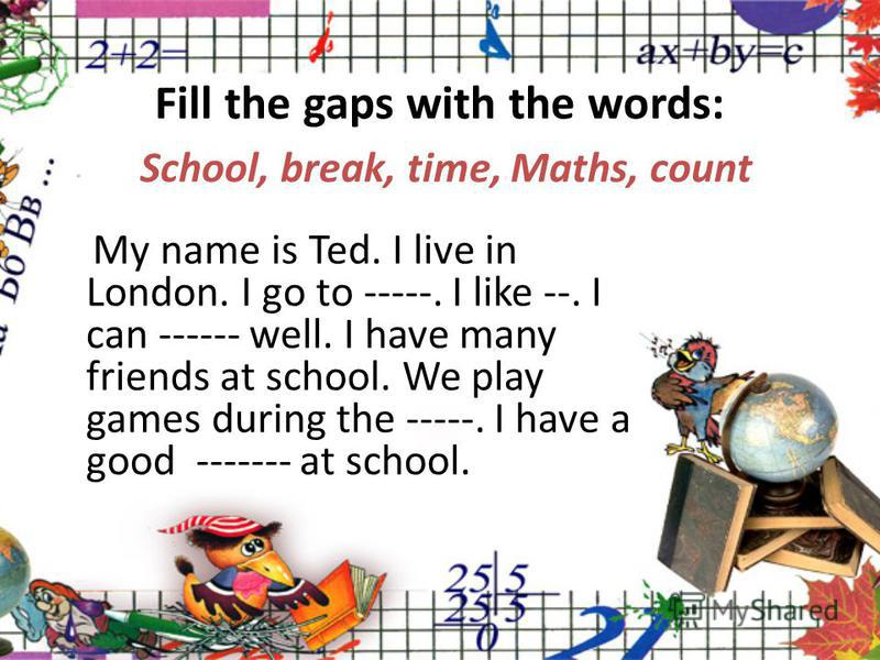 Fill the gaps with the words: School, break, time, Maths, count My name is Ted. I live in London. I go to -----. I like --. I can ------ well. I have many friends at school. We play games during the -----. I have a good ------- at school.