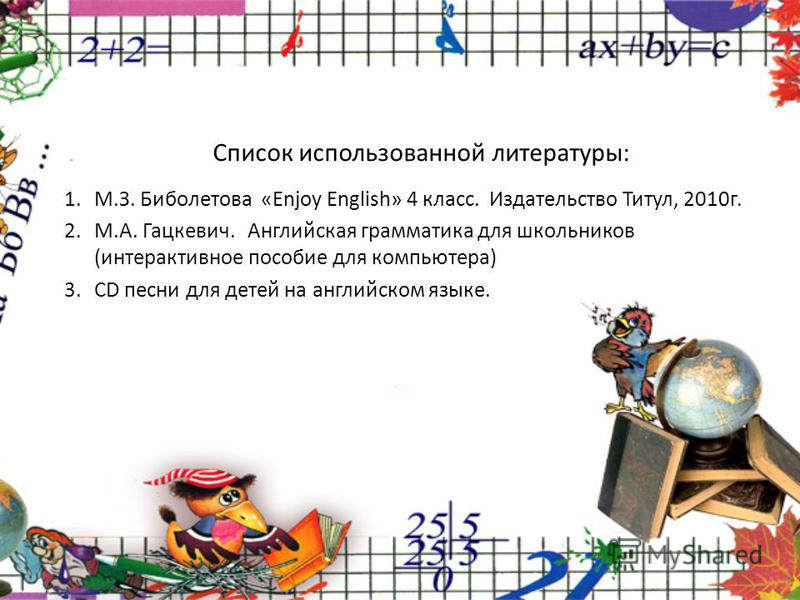 Список использованной литературы: 1.М.З. Биболетова «Enjoy English» 4 класс. Издательство Титул, 2010г. 2.М.А. Гацкевич. Английская грамматика для школьников (интерактивное пособие для компьютера) 3.CD песни для детей на английском языке.