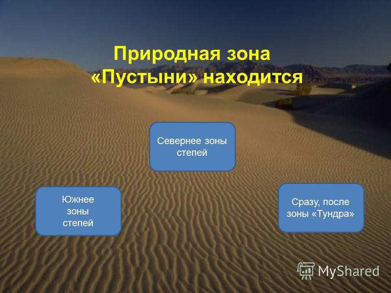 Природная зона «Пустыни» находится Южнее зоны степей Севернее зоны степей Сразу, после зоны «Тундра»