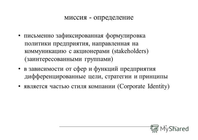 миссия - определение письменно зафиксированная формулировка политики предприятия, направленная на коммуникацию с акционерами (stakeholders) (заинтересованными группами) в зависимости от сфер и функций предприятия дифференцированные цели, стратегии и