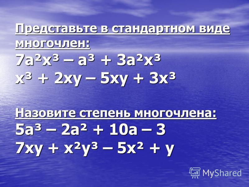 Представьте в стандартном виде многочлен: 7a²x³ – a³ + 3a²x³ x³ + 2xy – 5xy + 3x³ Назовите степень многочлена: 5a³ – 2a² + 10a – 3 7xy + x²y³ – 5x² + y