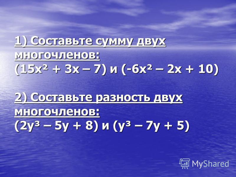 1) Составьте сумму двух многочленов: (15x² + 3x – 7) и (-6x² – 2x + 10) 2) Составьте разность двух многочленов: (2y³ – 5y + 8) и (y³ – 7y + 5)