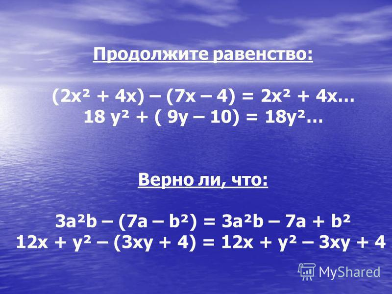 Продолжите равенство: (2x² + 4x) – (7x – 4) = 2x² + 4x… 18 y² + ( 9y – 10) = 18y²… Верно ли, что: 3a²b – (7a – b²) = 3a²b – 7a + b² 12x + y² – (3xy + 4) = 12x + y² – 3xy + 4
