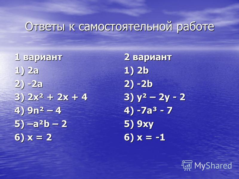 Ответы к самостоятельной работе 1 вариант 1) 2a 2) -2a 3) 2x² + 2x + 4 4) 9n² – 4 5) –a²b – 2 6) x = 2 2 вариант 1) 2b 2) -2b 3) y² – 2y - 2 4) -7a³ - 7 5) 9xy 6) x = -1