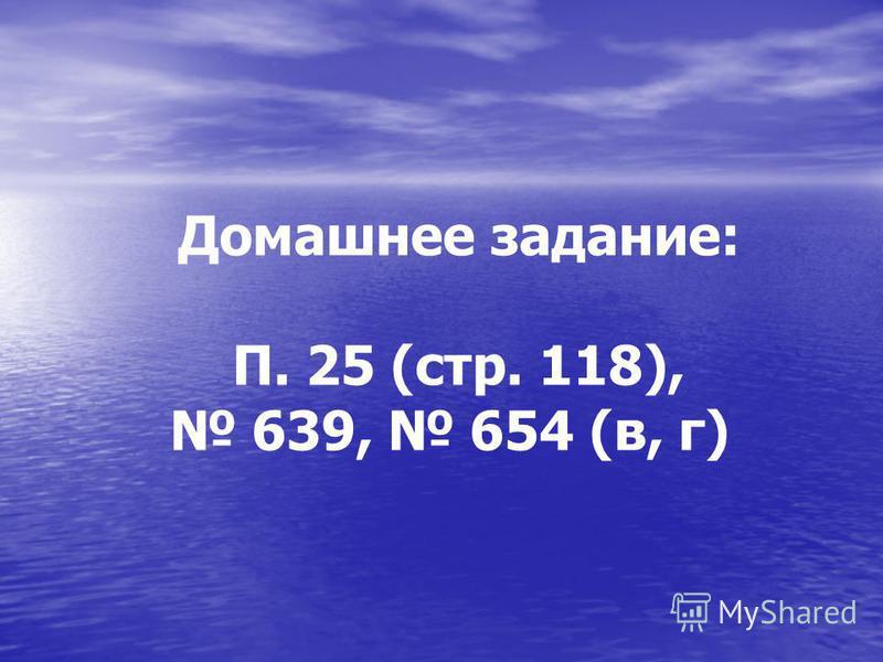 Домашнее задание: П. 25 (стр. 118), 639, 654 (в, г)