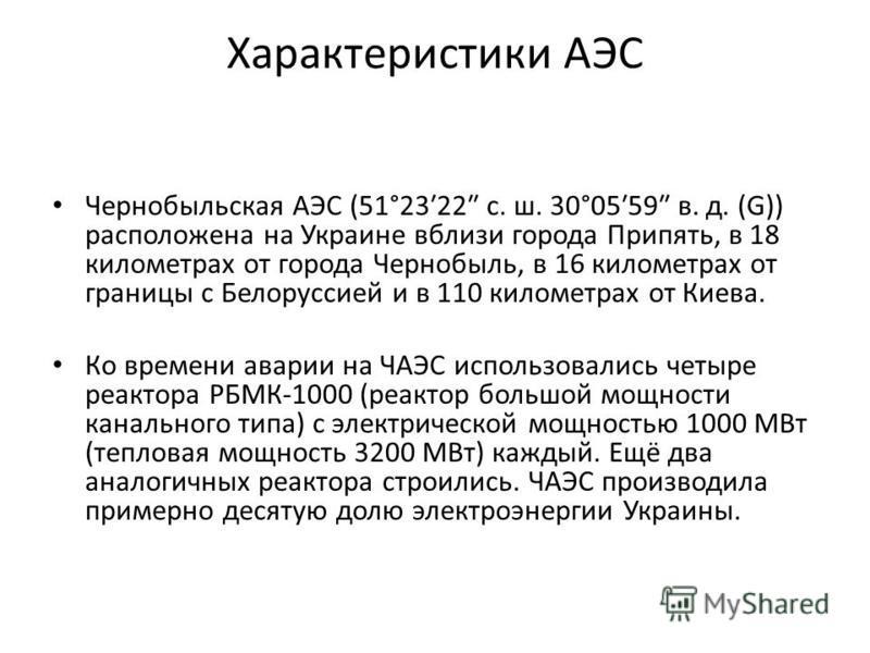 Характеристики АЭС Чернобельская АЭС (51°2322 с. ш. 30°0559 в. д. (G)) расположена на Украине вблизи города Припять, в 18 километрах от города Чернобыль, в 16 километрах от границы с Белоруссией и в 110 километрах от Киева. Ко времени аварии на ЧАЭС