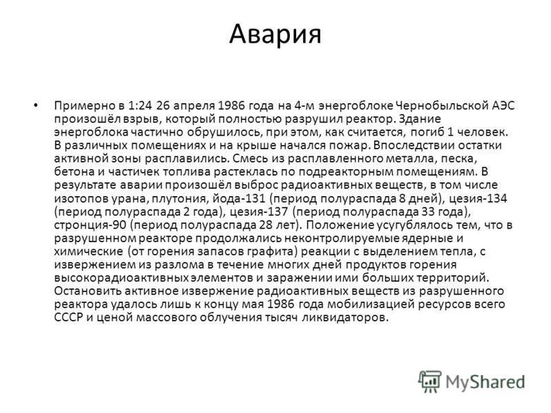 Авария Примерно в 1:24 26 апреля 1986 года на 4-м энергоблоке Чернобыльской АЭС произошёл взрыв, который полностью разрушил реактор. Здание энергоблока частично обрушилось, при этом, как считается, погиб 1 человек. В различных помещениях и на крыше н