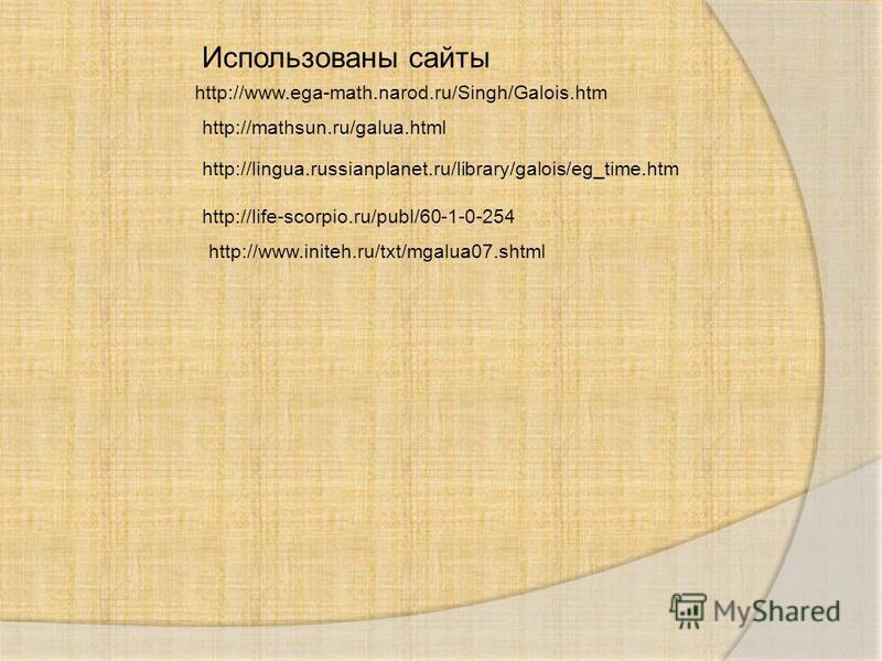 Использованы сайты http://www.ega-math.narod.ru/Singh/Galois.htm http://mathsun.ru/galua.html http://lingua.russianplanet.ru/library/galois/eg_time.htm http://life-scorpio.ru/publ/60-1-0-254 http://www.initeh.ru/txt/mgalua07.shtml