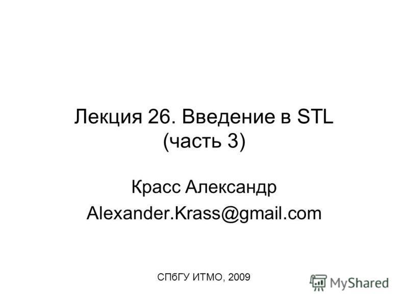Лекция 26. Введение в STL (часть 3) Красс Александр Alexander.Krass@gmail.com СПбГУ ИТМО, 2009