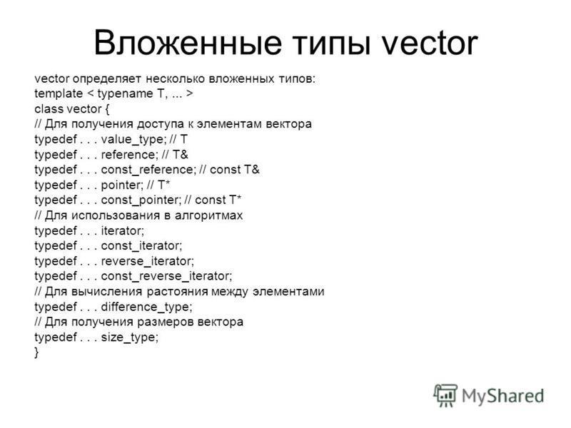 Вложенные типы vector vector определяет несколько вложенных типов: template class vector { // Для получения доступа к элементам вектора typedef... value_type; // T typedef... reference; // T& typedef... const_reference; // const T& typedef... pointer