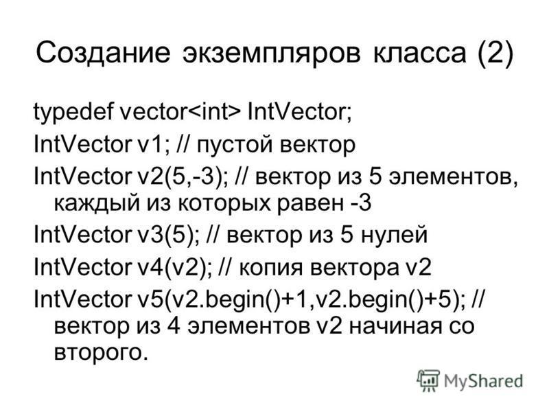 Создание экземпляров класса (2) typedef vector IntVector; IntVector v1; // пустой вектор IntVector v2(5,-3); // вектор из 5 элементов, каждый из которых равен -3 IntVector v3(5); // вектор из 5 нулей IntVector v4(v2); // копия вектора v2 IntVector v5