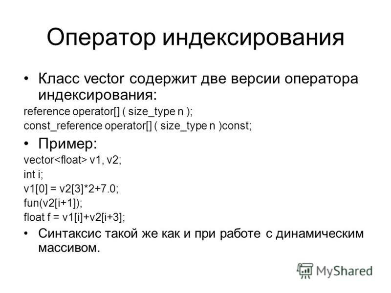 Оператор индексирования Класс vector содержит две версии оператора индексирования: reference operator[] ( size_type n ); const_reference operator[] ( size_type n )const; Пример: vector v1, v2; int i; v1[0] = v2[3]*2+7.0; fun(v2[i+1]); float f = v1[i]