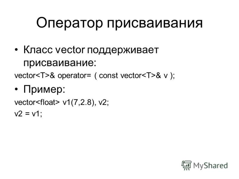 Оператор присваивания Класс vector поддерживает присваивание: vector & operator= ( const vector & v ); Пример: vector v1(7,2.8), v2; v2 = v1;