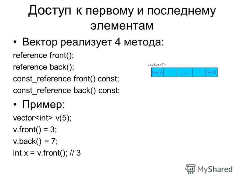 Доступ к первому и последнему элементам Вектор реализует 4 метода: reference front(); reference back(); const_reference front() const; const_reference back() const; Пример: vector v(5); v.front() = 3; v.back() = 7; int x = v.front(); // 3