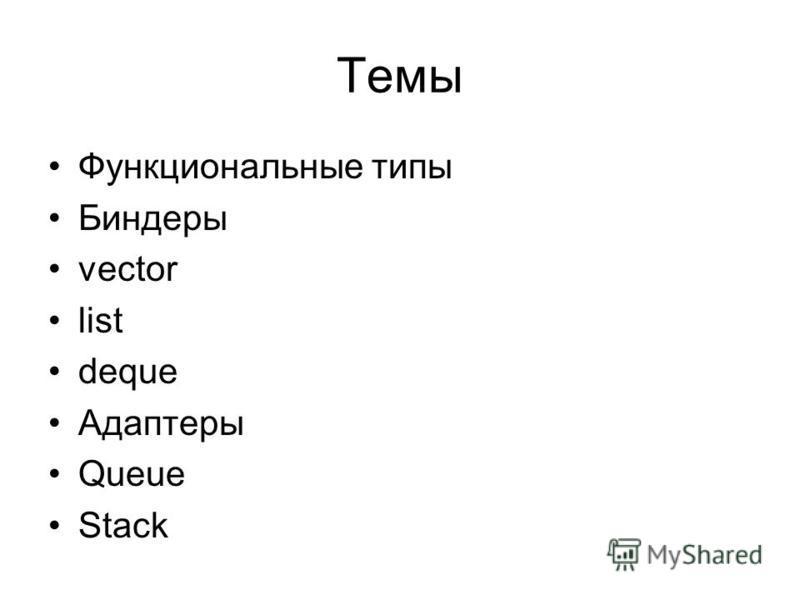 Темы Функциональные типы Биндеры vector list deque Адаптеры Queue Stack