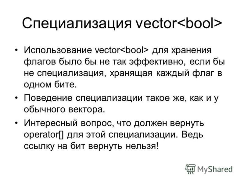 Специализация vector Использование vector для хранения флагов было бы не так эффективно, если бы не специализация, хранящая каждый флаг в одном бите. Поведение специализации такое же, как и у обычного вектора. Интересный вопрос, что должен вернуть op