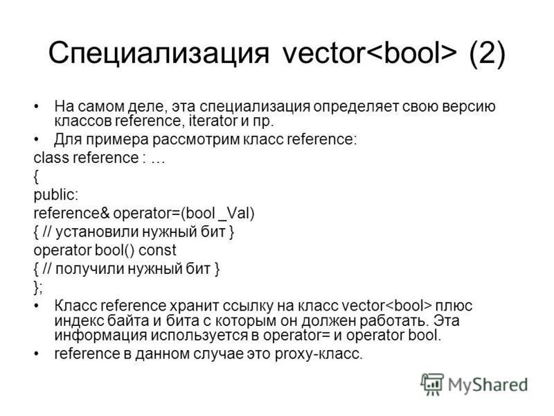 Специализация vector (2) На самом деле, эта специализация определяет свою версию классов reference, iterator и пр. Для примера рассмотрим класс reference: class reference : … { public: reference& operator=(bool _Val) { // установили нужный бит } oper
