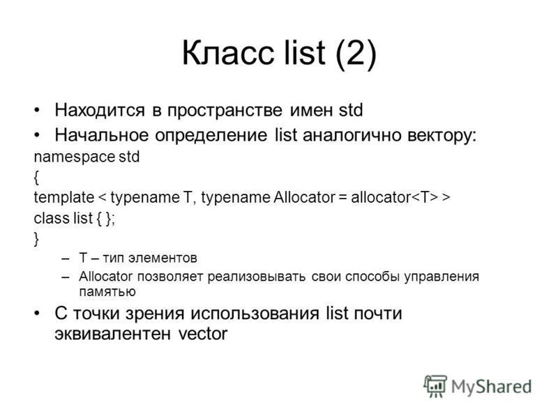 Класс list (2) Находится в пространстве имен std Начальное определение list аналогично вектору: namespace std { template > class list { }; } –T – тип элементов –Allocator позволяет реализовывать свои способы управления памятью С точки зрения использо