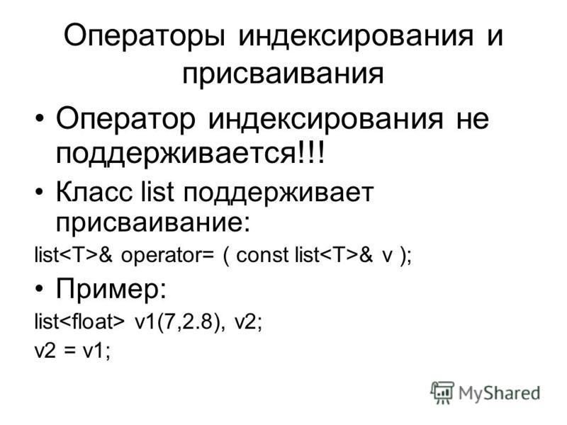 Операторы индексирования и присваивания Оператор индексирования не поддерживается!!! Класс list поддерживает присваивание: list & operator= ( const list & v ); Пример: list v1(7,2.8), v2; v2 = v1;