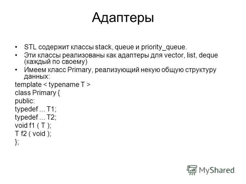 Адаптеры STL содержит классы stack, queue и priority_queue. Эти классы реализованы как адаптеры для vector, list, deque (каждый по своему) Имеем класс Primary, реализующий некую общую структуру данных: template class Primary { public: typedef... T1;