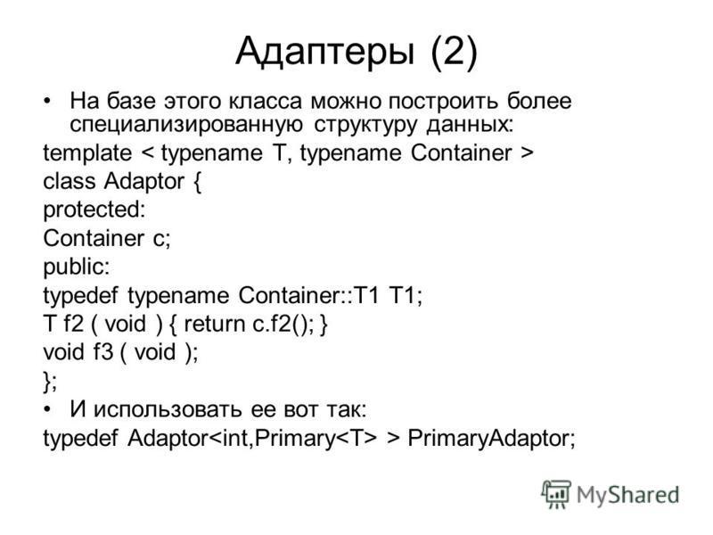 Адаптеры (2) На базе этого класса можно построить более специализированную структуру данных: template class Adaptor { protected: Container c; public: typedef typename Container::T1 T1; T f2 ( void ) { return c.f2(); } void f3 ( void ); }; И использов