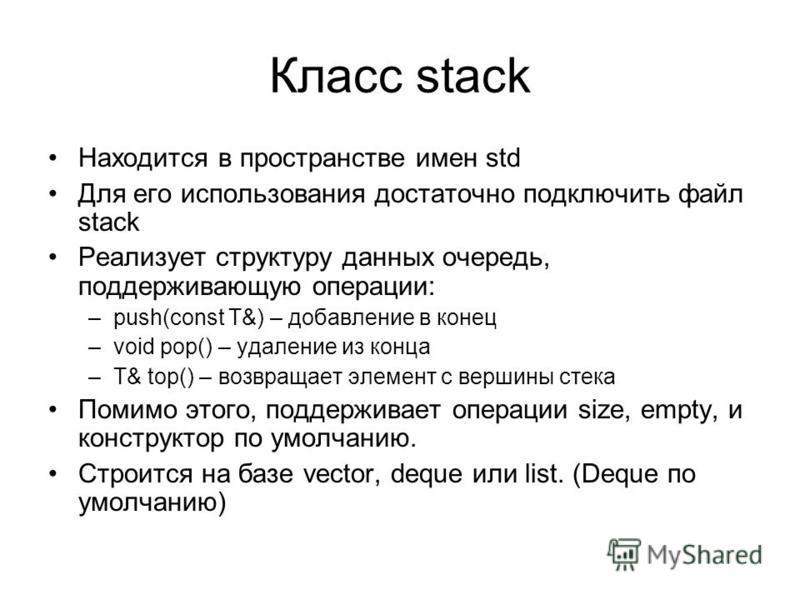 Класс stack Находится в пространстве имен std Для его использования достаточно подключить файл stack Реализует структуру данных очередь, поддерживающую операции: –push(const T&) – добавление в конец –void pop() – удаление из конца –T& top() – возвращ