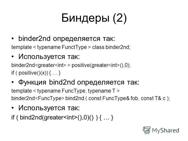 Биндеры (2) binder2nd определяется так: template class binder2nd; Используется так: binder2nd > positive(greater (),0); if ( positive()(x)) { … } Функция bind2nd определяется так: template binder2nd bind2nd ( const FuncType& fob, const T& c ); Исполь