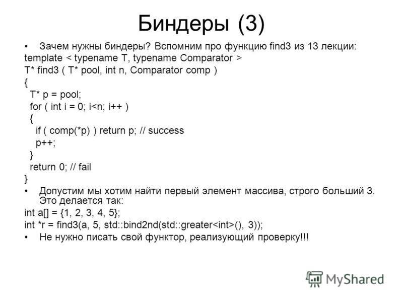 Биндеры (3) Зачем нужны бендеры? Вспомним про функцию find3 из 13 лекции: template T* find3 ( T* pool, int n, Comparator comp ) { T* p = pool; for ( int i = 0; i<n; i++ ) { if ( comp(*p) ) return p; // success p++; } return 0; // fail } Допустим мы х