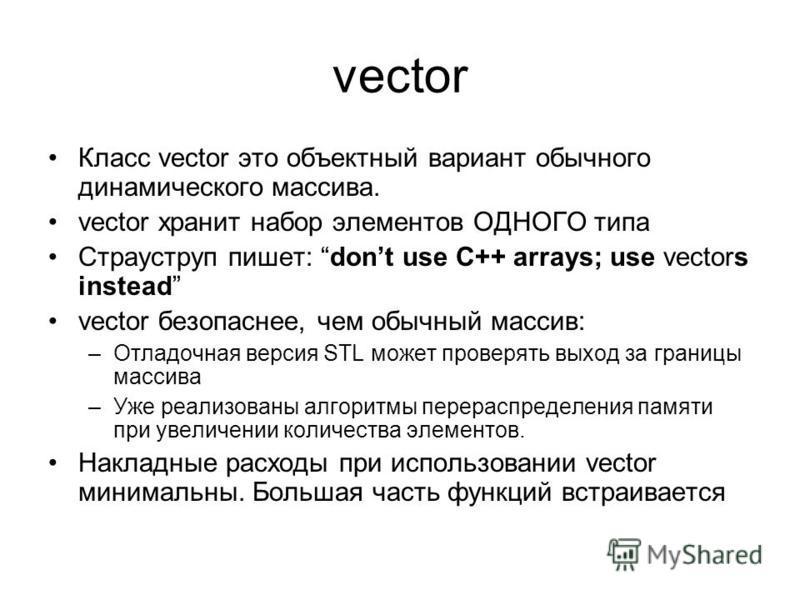 vector Класс vector это объектный вариант обычного динамического массива. vector хранит набор элементов ОДНОГО типа Страуструп пишет: dont use C++ arrays; use vectors instead vector безопаснее, чем обычный массив: –Отладочная версия STL может проверя