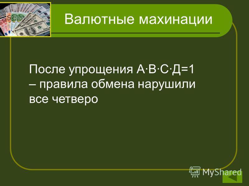 Валютные махинации Обозначим через А, В, С и Д высказывания, состоящие в том, что Антипов, Борисов, Цветков и Дмитриев соответственно нарушили правила обмена валюты. Тогда известные факты можно записать так: А В= не А+В; В (С+не А)=не В +С+не А; Не Д
