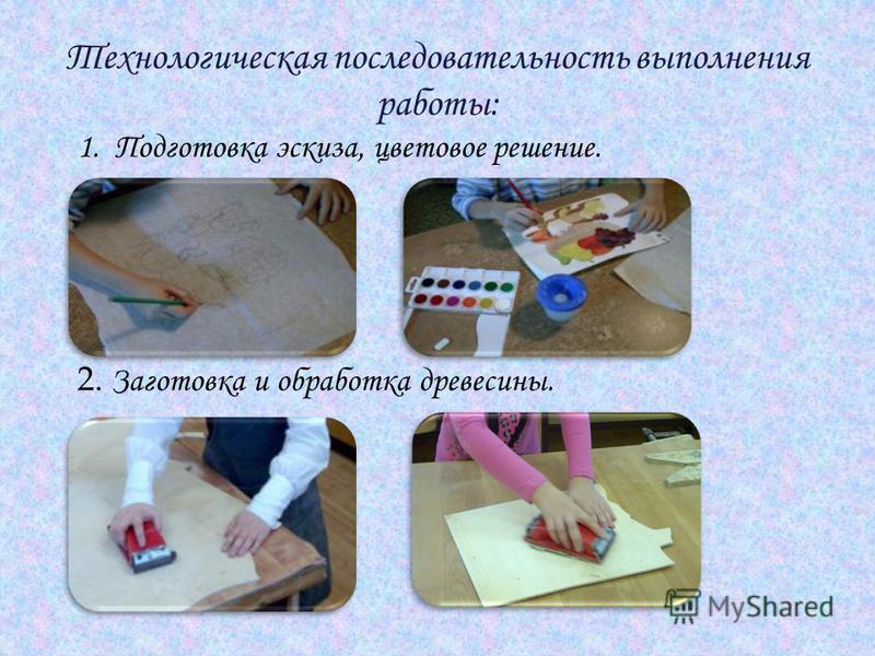 Технологическая последовательность выполнения работы: 1. Подготовка эскиза, цветовое решение. 2. Заготовка и обработка древесины..