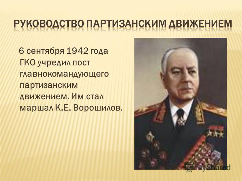 6 сентября 1942 года ГКО учредил пост главнокомандующего партизанским движением. Им стал маршал К.Е. Ворошилов.