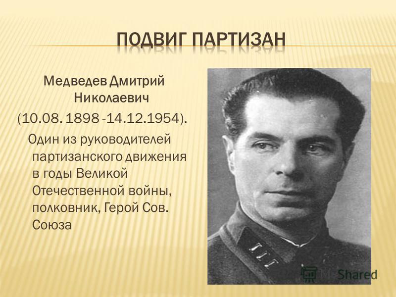 Медведев Дмитрий Николаевич (10.08. 1898 -14.12.1954). Один из руководителей партизанского движения в годы Великой Отечественной войны, полковник, Герой Сов. Союза