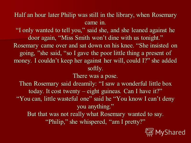 Half an hour later Philip was still in the library, when Rosemary came in. I only wanted to tell you, said she, and she leaned against he door again, Miss Smith wont dine with us tonight. Rosemary came over and sat down on his knee. She insisted on g