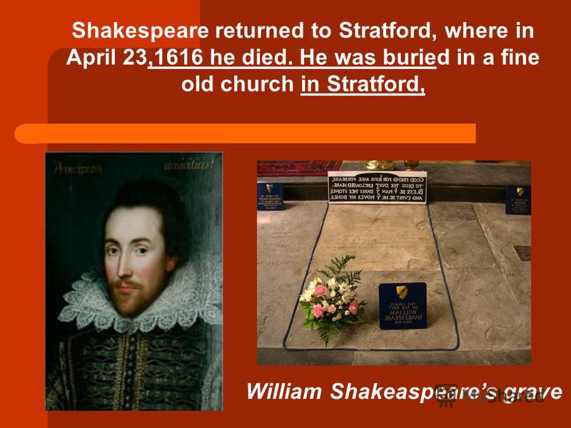 Shakespeare returned to Stratford, where in April 23,1616 he died. He was buried in a fine old church in Stratford, William Shakeaspeares grave