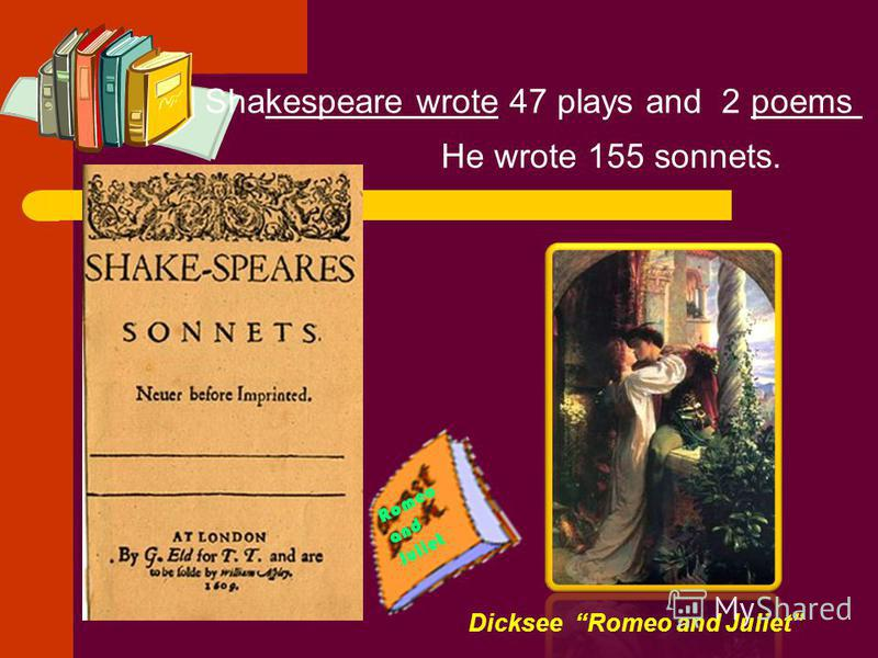 Dicksee Romeo and Juliet He wrote 155 sonnets. Shakespeare wrote 47 plays and 2 poems Romeo and Juliet