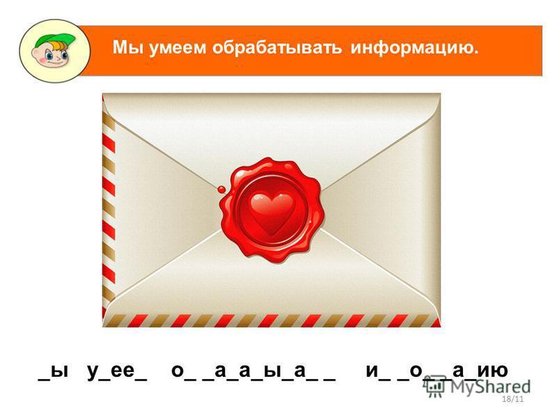 18/11 _ы у_ее_ о_ _а_а_ы_а_ _ и_ _о_ _а_ию Мы умеем обрабатывать информацию.