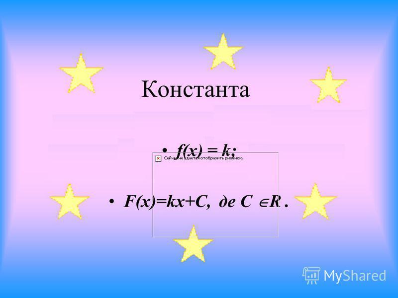 Константа f(x) = k; F(x)=kx+C, де C R.
