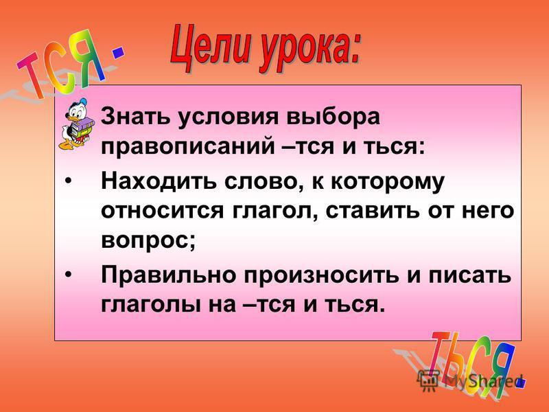 Знать условия выбора правописаний –тся и ться: Находить слово, к которому относится глагол, ставить от него вопрос; Правильно произносить и писать глаголы на –тся и ться.