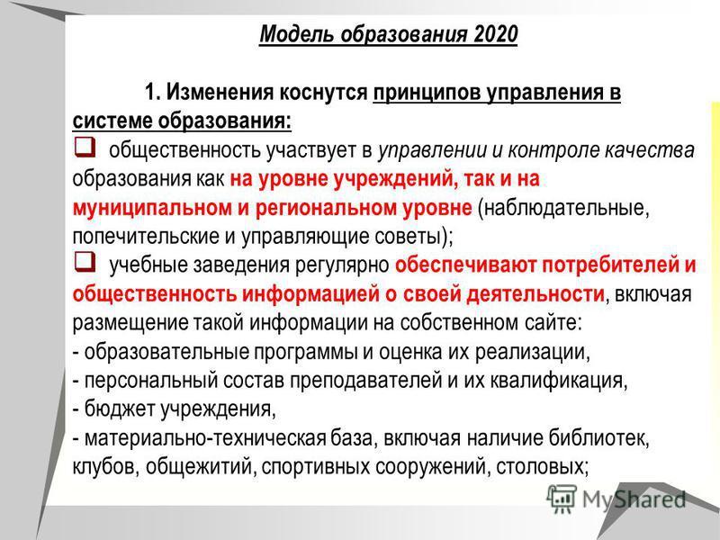 Модель образования 2020 1. Изменения коснутся принципов управления в системе образования: общественность участвует в управлении и контроле качества образования как на уровне учреждений, так и на муниципальном и региональном уровне (наблюдательные, по