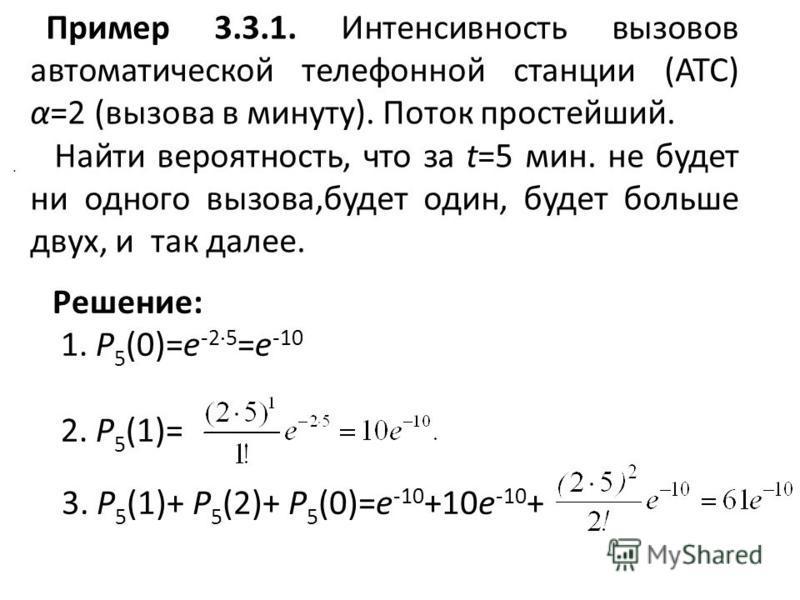 Пример 3.3.1. Интенсивность вызовов автоматической телефонной станции (АТС) α=2 (вызова в минуту). Поток простейший. Найти вероятность, что за t=5 мин. не будет ни одного вызова,будет один, будет больше двух, и так далее.. Решение: 1. P 5 (0)=e -2·5