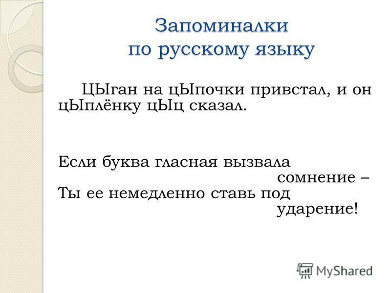Запоминалки по русскому языку ЦЫган на ц Ыпочки привстал, и он ц Ыплёнку ц Ыц сказал. Если буква гласная вызвала сомнение – Ты ее немедленно ставь под ударение!