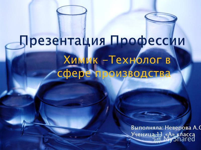 Химик -Технолог в сфере производства Выполняла: Неверова А.С Ученица 11 «А» класса