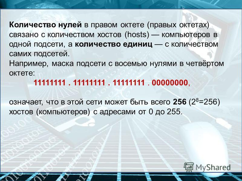 Количество нулей в правом октете (правых октетах) связано с количеством хостов (hosts) компьютеров в одной подсети, а количество единиц с количеством самих подсетей. Например, маска подсети с восемью нулями в четвёртом октете: 11111111. 11111111. 111