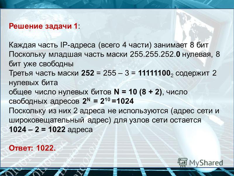 Решение задачи 1: Каждая часть IP-адреса (всего 4 части) занимает 8 бит Поскольку младшая часть маски 255.255.252.0 нулевая, 8 бит уже свободны Третья часть маски 252 = 255 – 3 = 11111100 2 содержит 2 нулевых бита общее число нулевых битов N = 10 (8