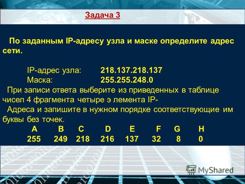 По заданным IP-адресу узла и маске определите адрес сети. IP-адрес узла: 218.137.218.137 Маска: 255.255.248.0 При записи ответа выберите из приведенных в таблице чисел 4 фрагмента четыре элемента IP- Адреса и запишите в нужном порядке соответствующие