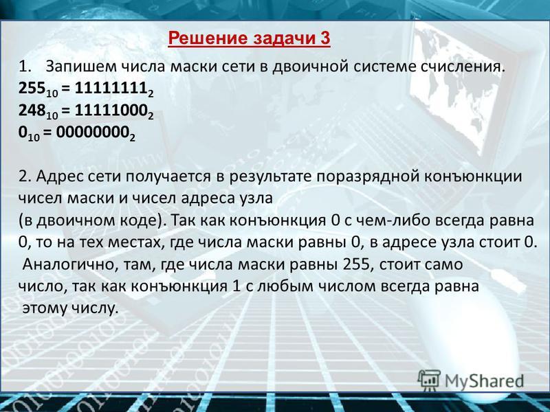 Решение задачи 3 1. Запишем числа маски сети в двоичной системе счисления. 255 10 = 11111111 2 248 10 = 11111000 2 0 10 = 00000000 2 2. Адрес сети получается в результате поразрядной конъюнкции чисел маски и чисел адреса узла (в двоичном коде). Так к