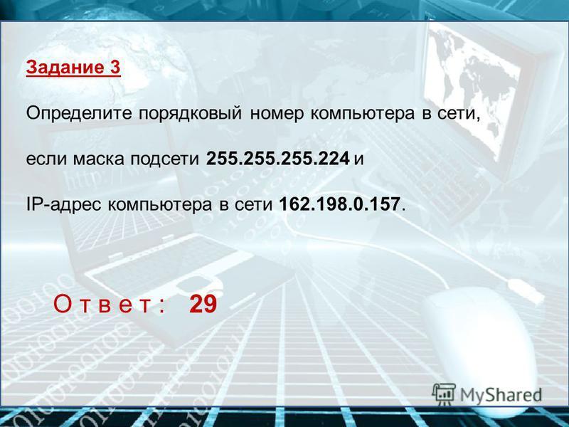 Задание 3 Определите порядковый номер компьютера в сети, если маска подсети 255.255.255.224 и IP-адрес компьютера в сети 162.198.0.157. О т в е т :29